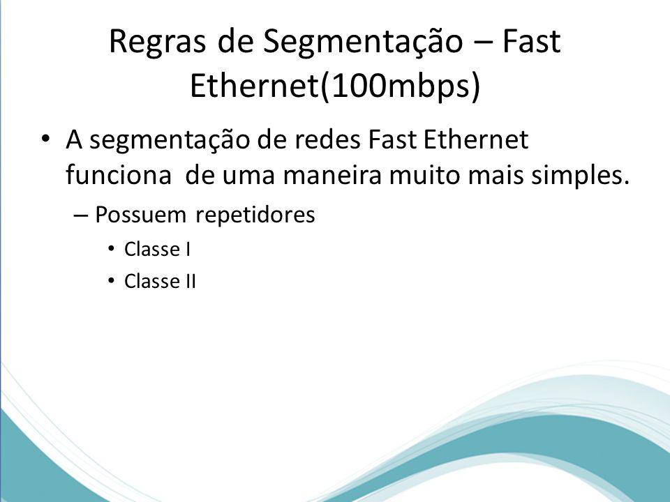 Regras de Segmentação – Fast Ethernet(100mbps) A segmentação de redes Fast Ethernet funciona de uma maneira muito mais simples. – Possuem repetidores