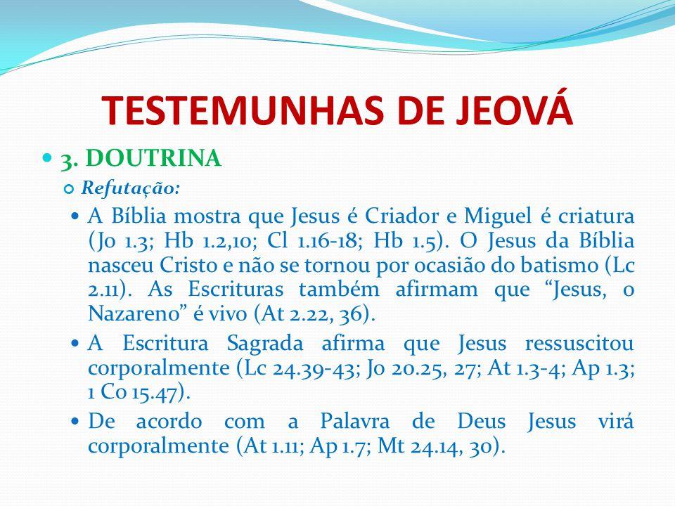 TESTEMUNHAS DE JEOVÁ 3. DOUTRINA Refutação: A Bíblia mostra que Jesus é Criador e Miguel é criatura (Jo 1.3; Hb 1.2,10; Cl 1.16-18; Hb 1.5). O Jesus d
