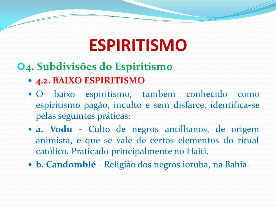 ESPIRITISMO 4. Subdivisões do Espiritismo 4.2. BAIXO ESPIRITISMO O baixo espiritismo, também conhecido como espiritismo pagão, inculto e sem disfarce,