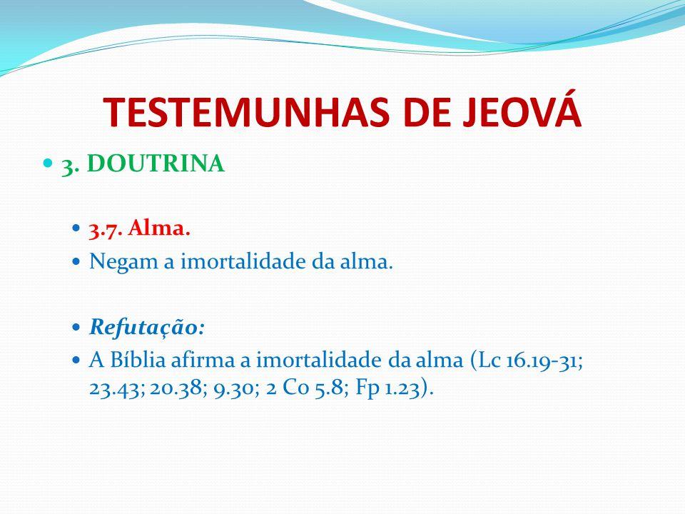 TESTEMUNHAS DE JEOVÁ 3. DOUTRINA 3.7. Alma. Negam a imortalidade da alma. Refutação: A Bíblia afirma a imortalidade da alma (Lc 16.19-31; 23.43; 20.38