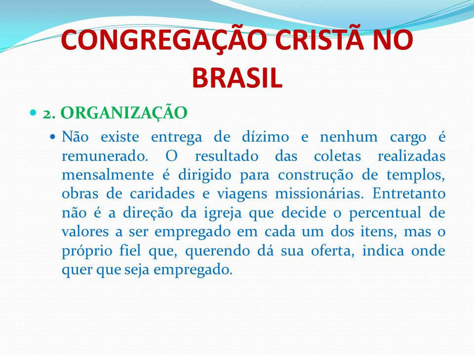 CONGREGAÇÃO CRISTÃ NO BRASIL 2. ORGANIZAÇÃO Não existe entrega de dízimo e nenhum cargo é remunerado. O resultado das coletas realizadas mensalmente é