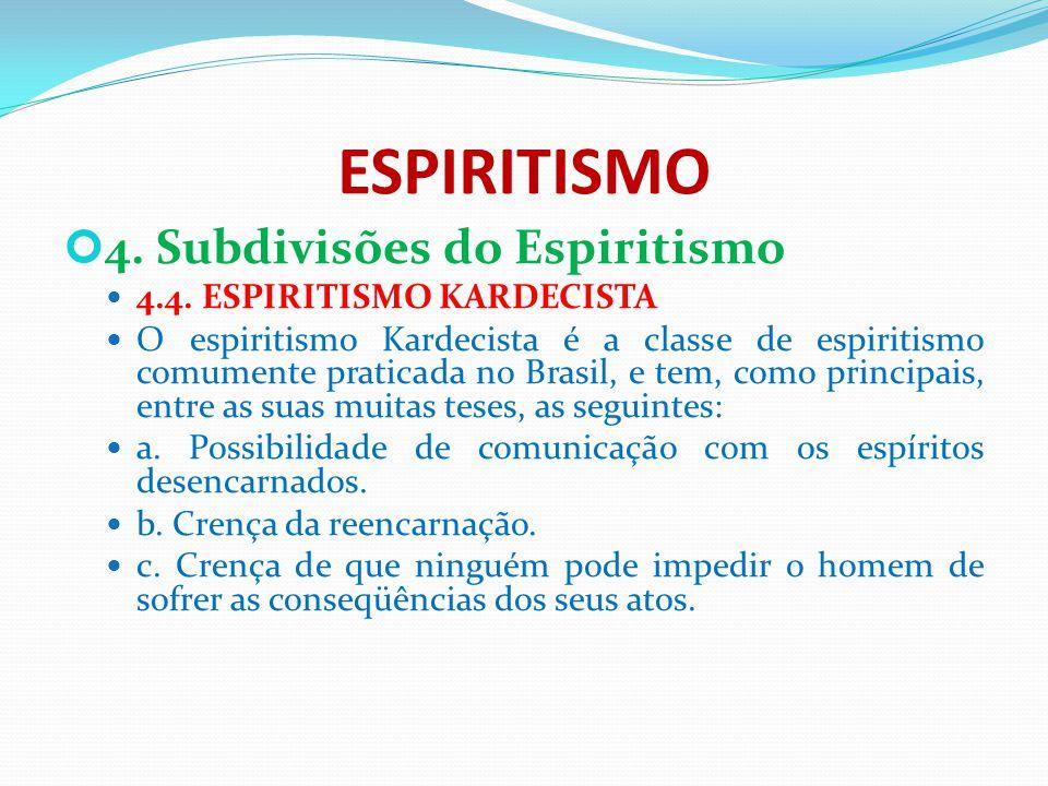 ESPIRITISMO 4. Subdivisões do Espiritismo 4.4. ESPIRITISMO KARDECISTA O espiritismo Kardecista é a classe de espiritismo comumente praticada no Brasil