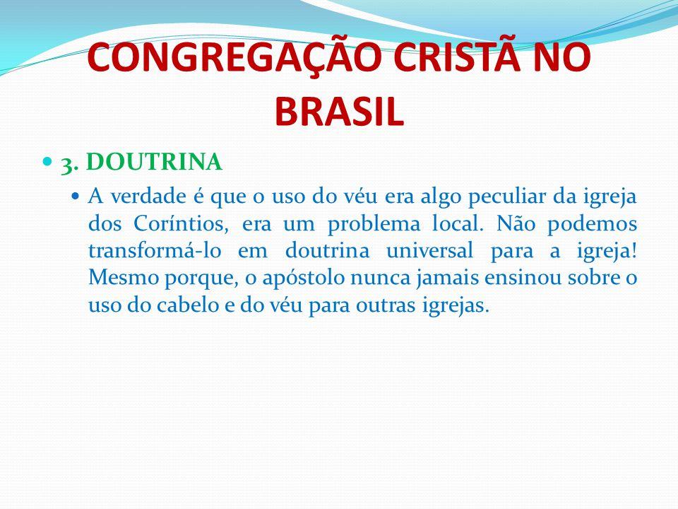 CONGREGAÇÃO CRISTÃ NO BRASIL 3. DOUTRINA A verdade é que o uso do véu era algo peculiar da igreja dos Coríntios, era um problema local. Não podemos tr