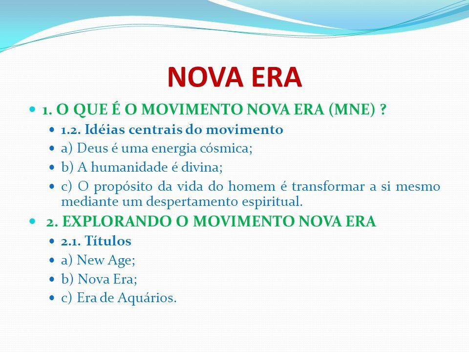 NOVA ERA 1. O QUE É O MOVIMENTO NOVA ERA (MNE) ? 1.2. Idéias centrais do movimento a) Deus é uma energia cósmica; b) A humanidade é divina; c) O propó