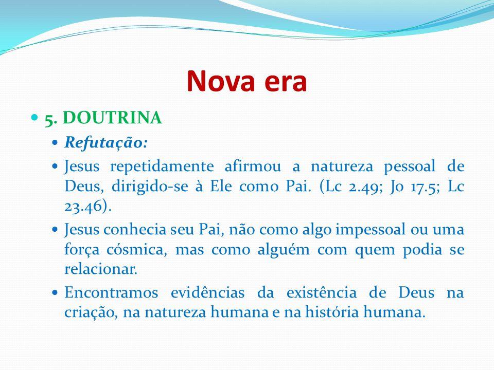Nova era 5. DOUTRINA Refutação: Jesus repetidamente afirmou a natureza pessoal de Deus, dirigido-se à Ele como Pai. (Lc 2.49; Jo 17.5; Lc 23.46). Jesu