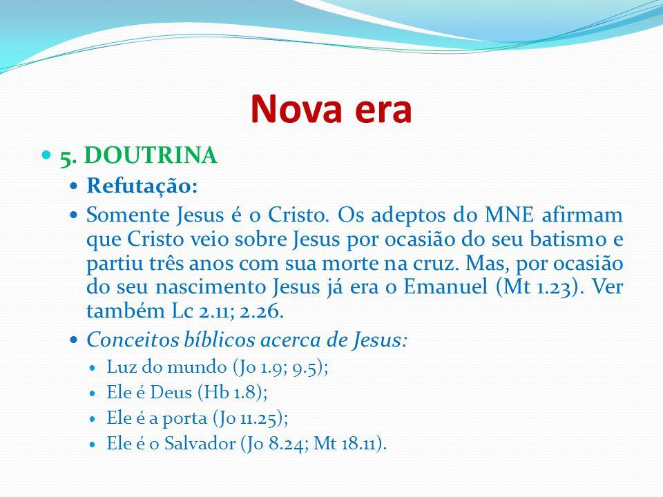 Nova era 5. DOUTRINA Refutação: Somente Jesus é o Cristo. Os adeptos do MNE afirmam que Cristo veio sobre Jesus por ocasião do seu batismo e partiu tr