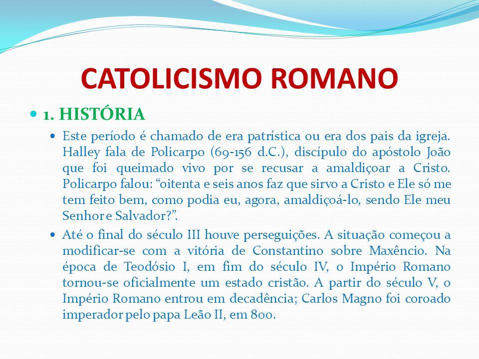 CATOLICISMO ROMANO 1. HISTÓRIA Este período é chamado de era patrística ou era dos pais da igreja. Halley fala de Policarpo (69-156 d.C.), discípulo d