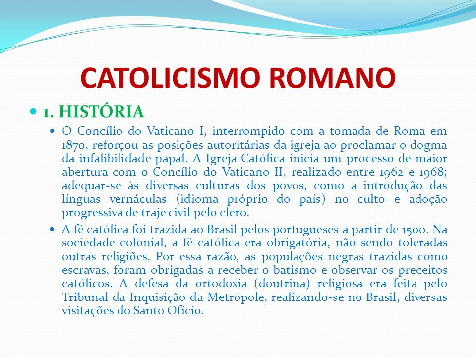 CATOLICISMO ROMANO 1. HISTÓRIA O Concílio do Vaticano I, interrompido com a tomada de Roma em 1870, reforçou as posições autoritárias da igreja ao pro