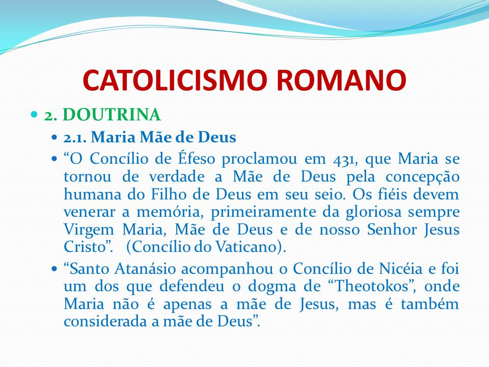 """CATOLICISMO ROMANO 2. DOUTRINA 2.1. Maria Mãe de Deus """"O Concílio de Éfeso proclamou em 431, que Maria se tornou de verdade a Mãe de Deus pela concepç"""