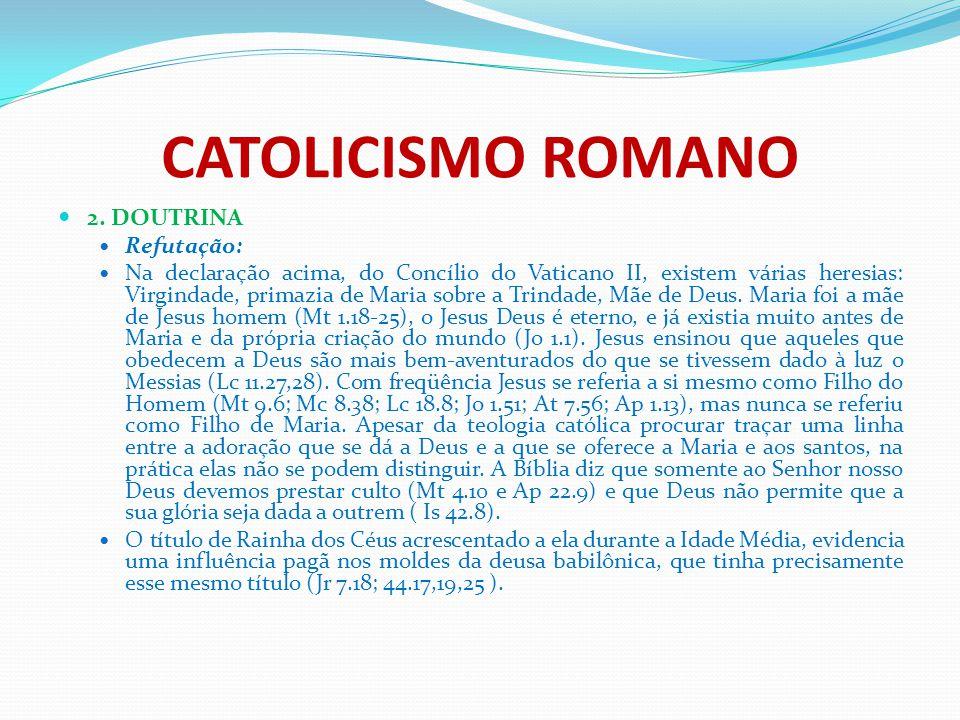 CATOLICISMO ROMANO 2. DOUTRINA Refutação: Na declaração acima, do Concílio do Vaticano II, existem várias heresias: Virgindade, primazia de Maria sobr