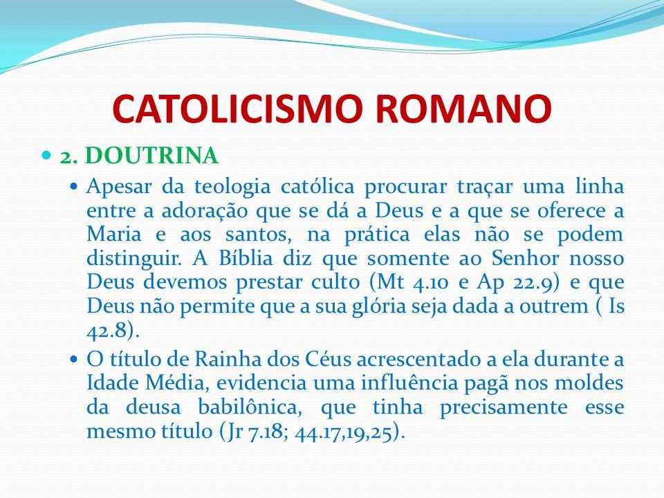 CATOLICISMO ROMANO 2. DOUTRINA Apesar da teologia católica procurar traçar uma linha entre a adoração que se dá a Deus e a que se oferece a Maria e ao