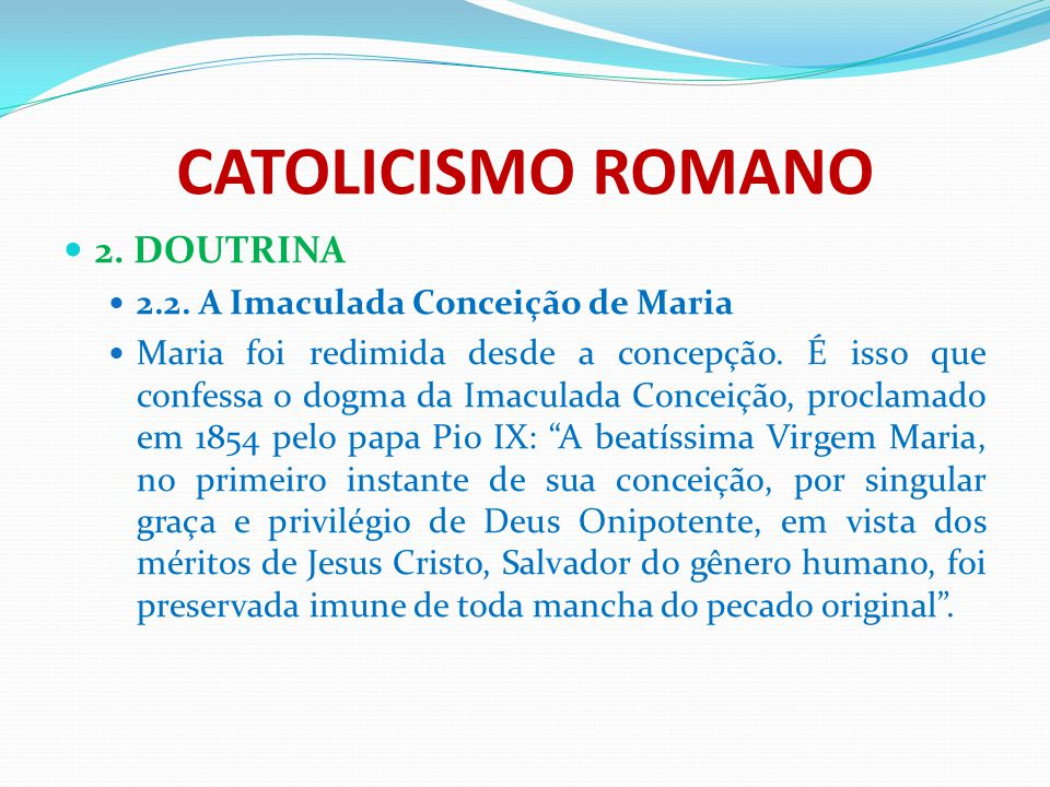 CATOLICISMO ROMANO 2. DOUTRINA 2.2. A Imaculada Conceição de Maria Maria foi redimida desde a concepção. É isso que confessa o dogma da Imaculada Conc