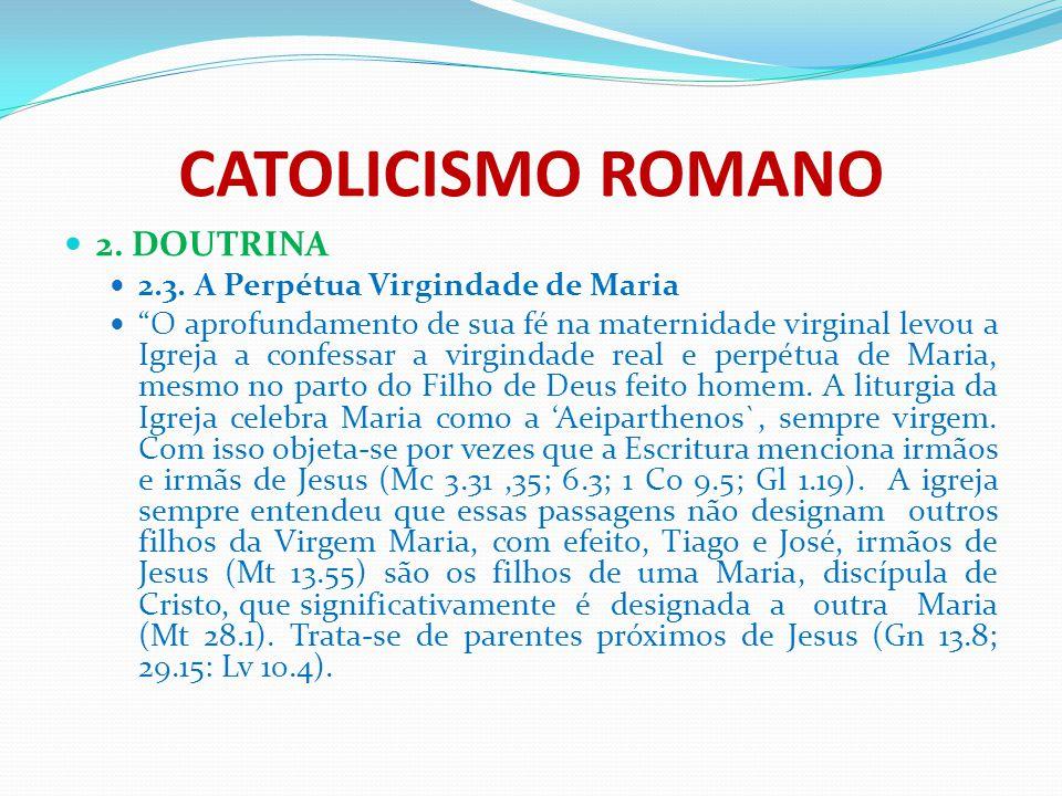 """CATOLICISMO ROMANO 2. DOUTRINA 2.3. A Perpétua Virgindade de Maria """"O aprofundamento de sua fé na maternidade virginal levou a Igreja a confessar a vi"""