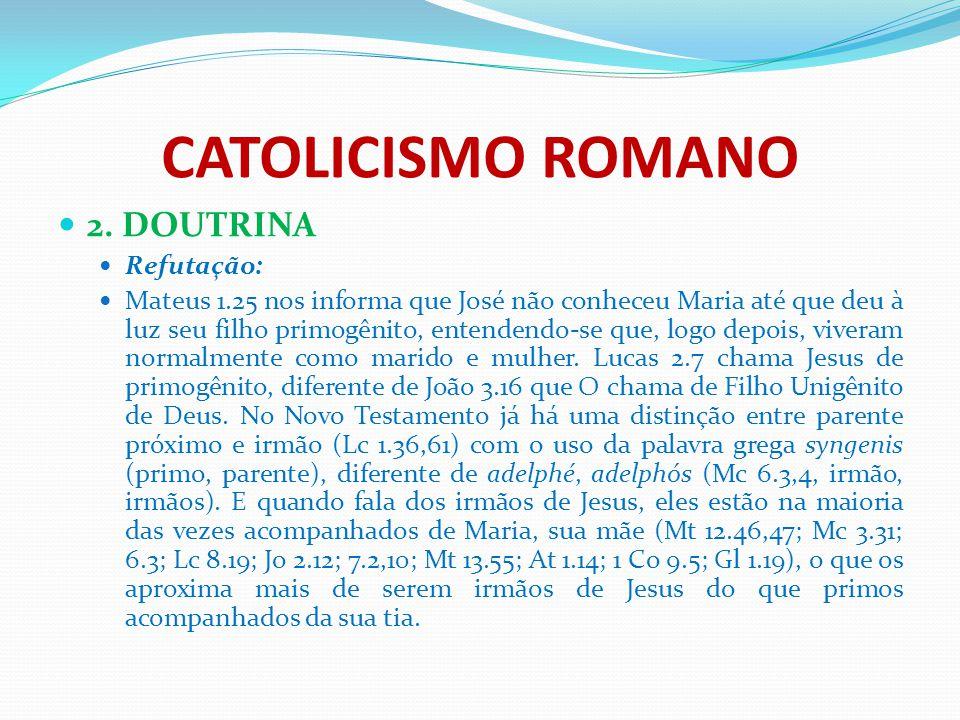 CATOLICISMO ROMANO 2. DOUTRINA Refutação: Mateus 1.25 nos informa que José não conheceu Maria até que deu à luz seu filho primogênito, entendendo-se q