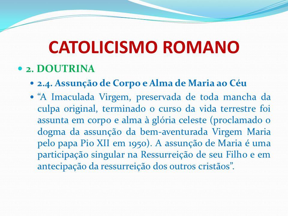 """CATOLICISMO ROMANO 2. DOUTRINA 2.4. Assunção de Corpo e Alma de Maria ao Céu """"A Imaculada Virgem, preservada de toda mancha da culpa original, termina"""