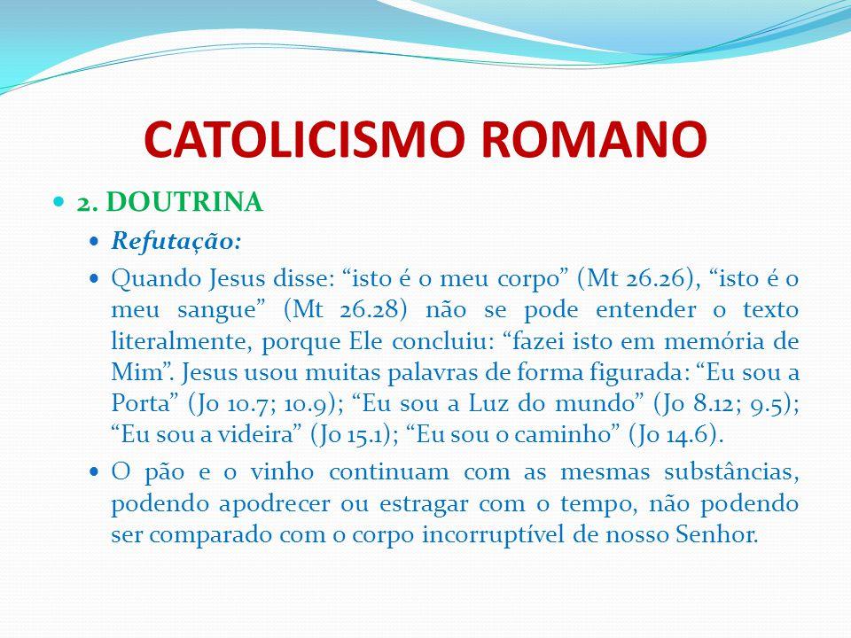 """CATOLICISMO ROMANO 2. DOUTRINA Refutação: Quando Jesus disse: """"isto é o meu corpo"""" (Mt 26.26), """"isto é o meu sangue"""" (Mt 26.28) não se pode entender o"""