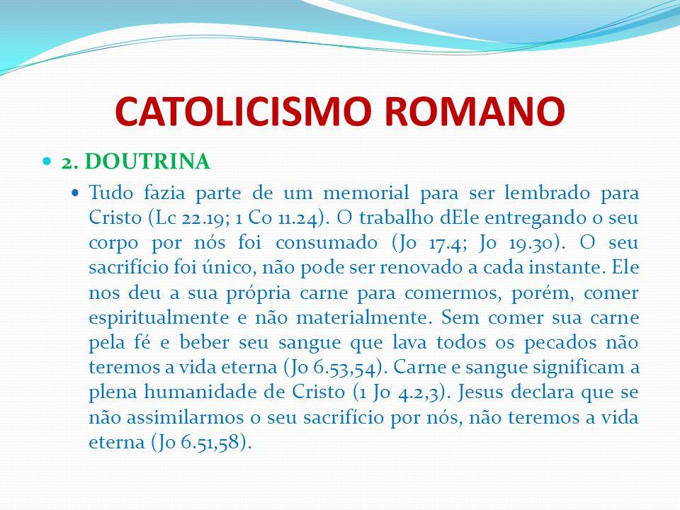 CATOLICISMO ROMANO 2. DOUTRINA Tudo fazia parte de um memorial para ser lembrado para Cristo (Lc 22.19; 1 Co 11.24). O trabalho dEle entregando o seu