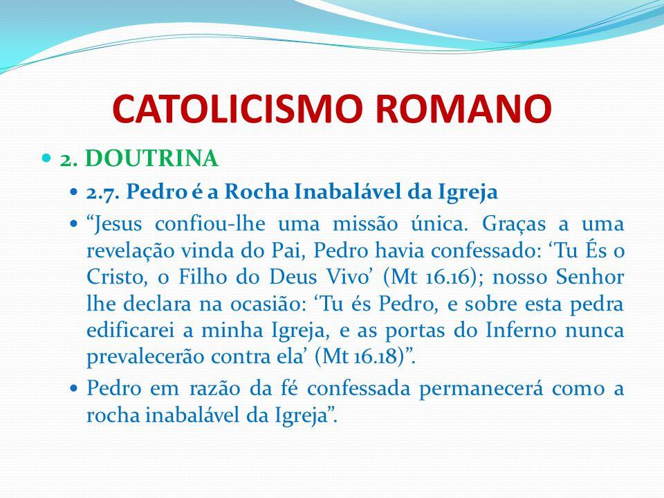 """CATOLICISMO ROMANO 2. DOUTRINA 2.7. Pedro é a Rocha Inabalável da Igreja """"Jesus confiou-lhe uma missão única. Graças a uma revelação vinda do Pai, Ped"""