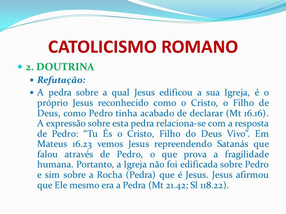 CATOLICISMO ROMANO 2. DOUTRINA Refutação: A pedra sobre a qual Jesus edificou a sua Igreja, é o próprio Jesus reconhecido como o Cristo, o Filho de De