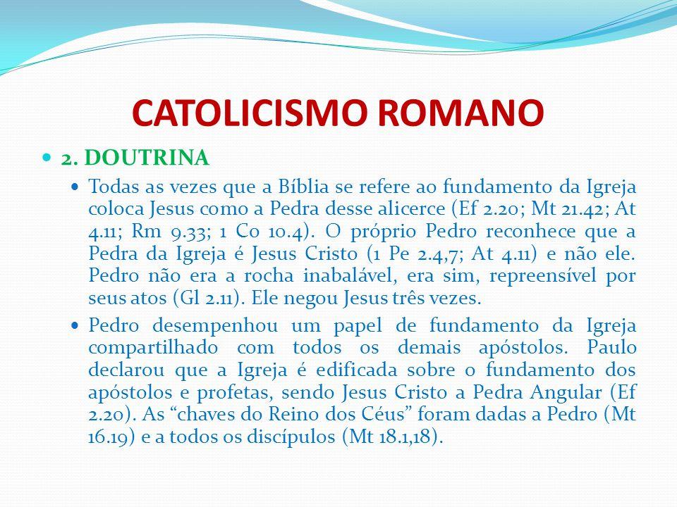 CATOLICISMO ROMANO 2. DOUTRINA Todas as vezes que a Bíblia se refere ao fundamento da Igreja coloca Jesus como a Pedra desse alicerce (Ef 2.20; Mt 21.