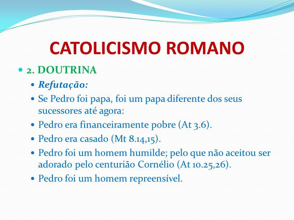 CATOLICISMO ROMANO 2. DOUTRINA Refutação: Se Pedro foi papa, foi um papa diferente dos seus sucessores até agora: Pedro era financeiramente pobre (At