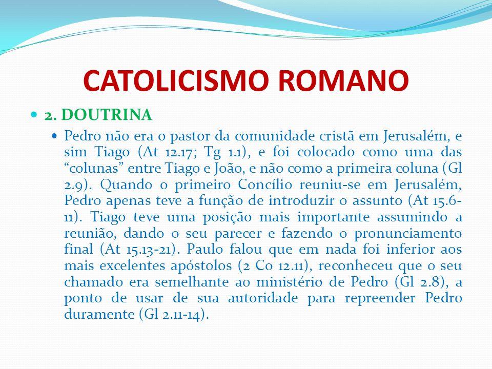 """CATOLICISMO ROMANO 2. DOUTRINA Pedro não era o pastor da comunidade cristã em Jerusalém, e sim Tiago (At 12.17; Tg 1.1), e foi colocado como uma das """""""