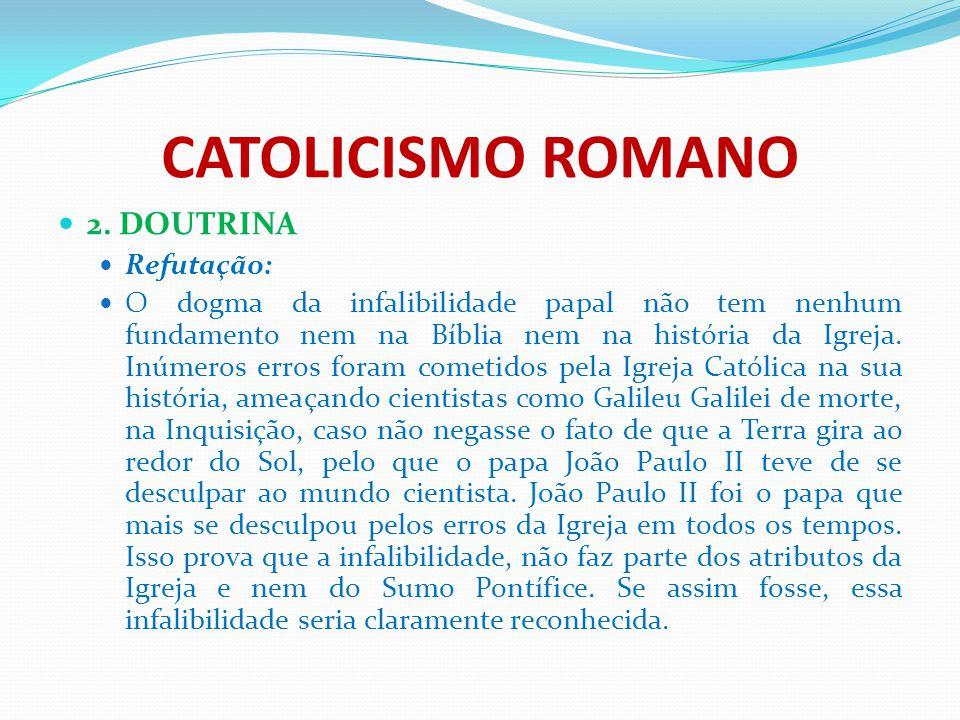 CATOLICISMO ROMANO 2. DOUTRINA Refutação: O dogma da infalibilidade papal não tem nenhum fundamento nem na Bíblia nem na história da Igreja. Inúmeros