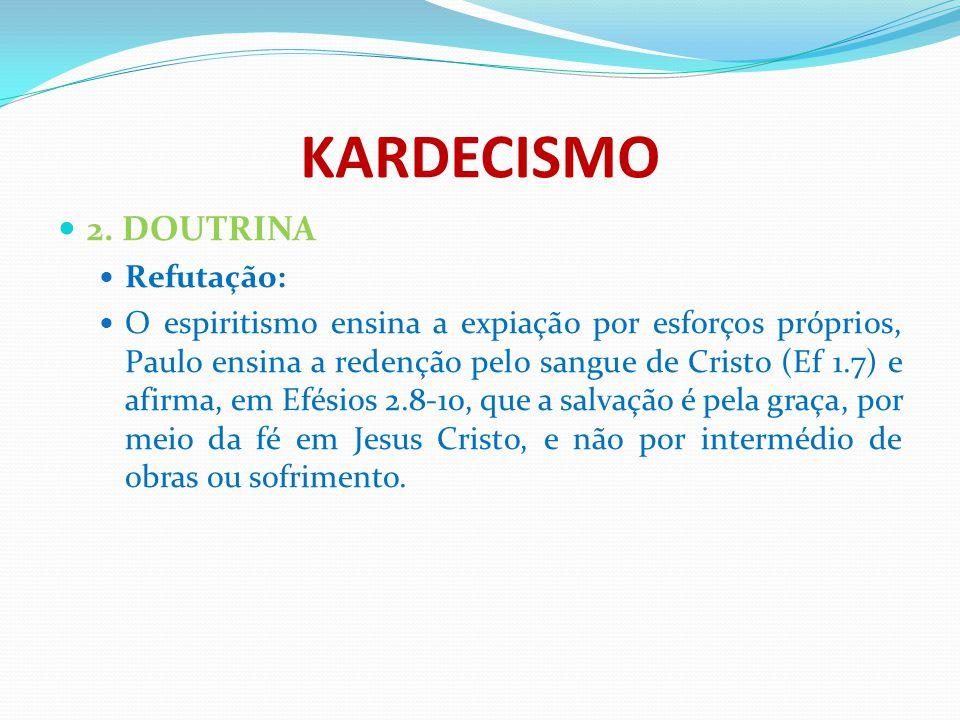 KARDECISMO 2. DOUTRINA Refutação: O espiritismo ensina a expiação por esforços próprios, Paulo ensina a redenção pelo sangue de Cristo (Ef 1.7) e afir