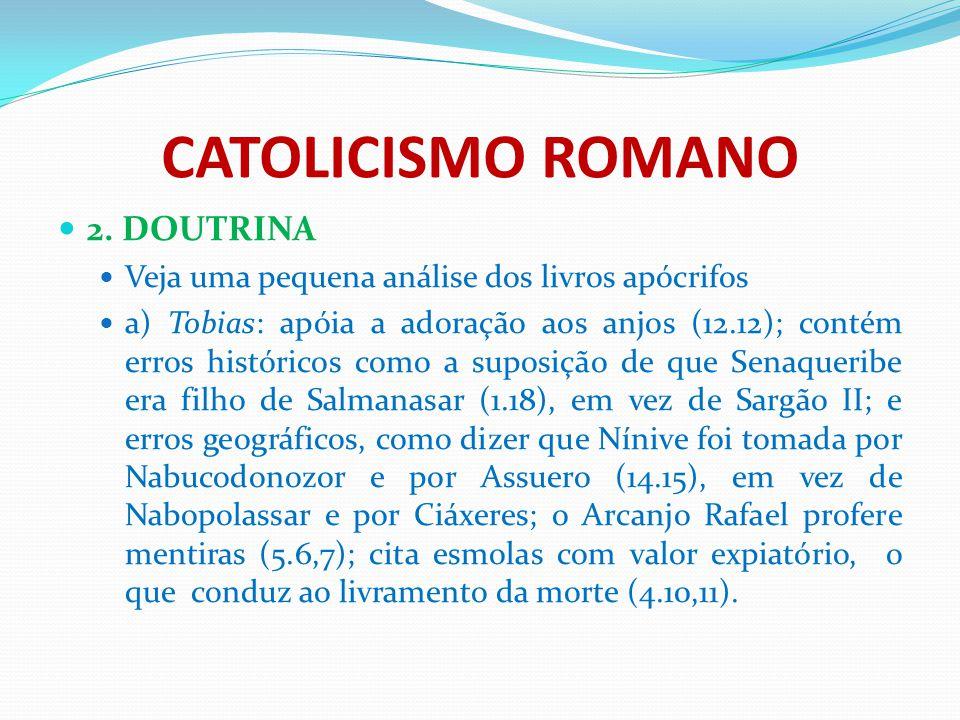 CATOLICISMO ROMANO 2. DOUTRINA Veja uma pequena análise dos livros apócrifos a) Tobias: apóia a adoração aos anjos (12.12); contém erros históricos co