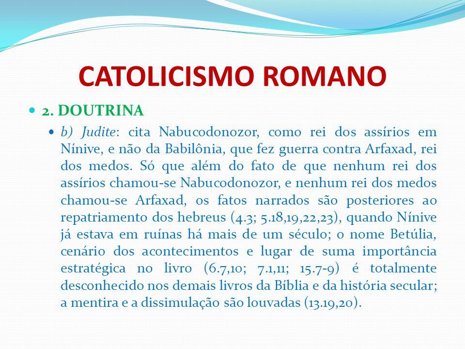 CATOLICISMO ROMANO 2. DOUTRINA b) Judite: cita Nabucodonozor, como rei dos assírios em Nínive, e não da Babilônia, que fez guerra contra Arfaxad, rei