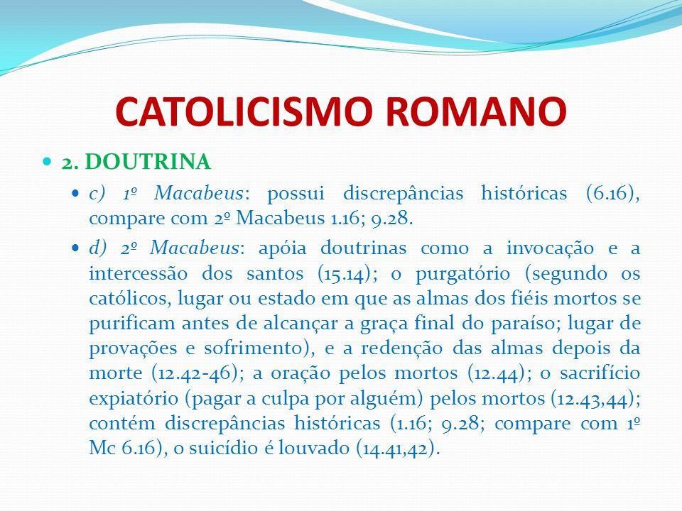 CATOLICISMO ROMANO 2. DOUTRINA c) 1º Macabeus: possui discrepâncias históricas (6.16), compare com 2º Macabeus 1.16; 9.28. d) 2º Macabeus: apóia doutr