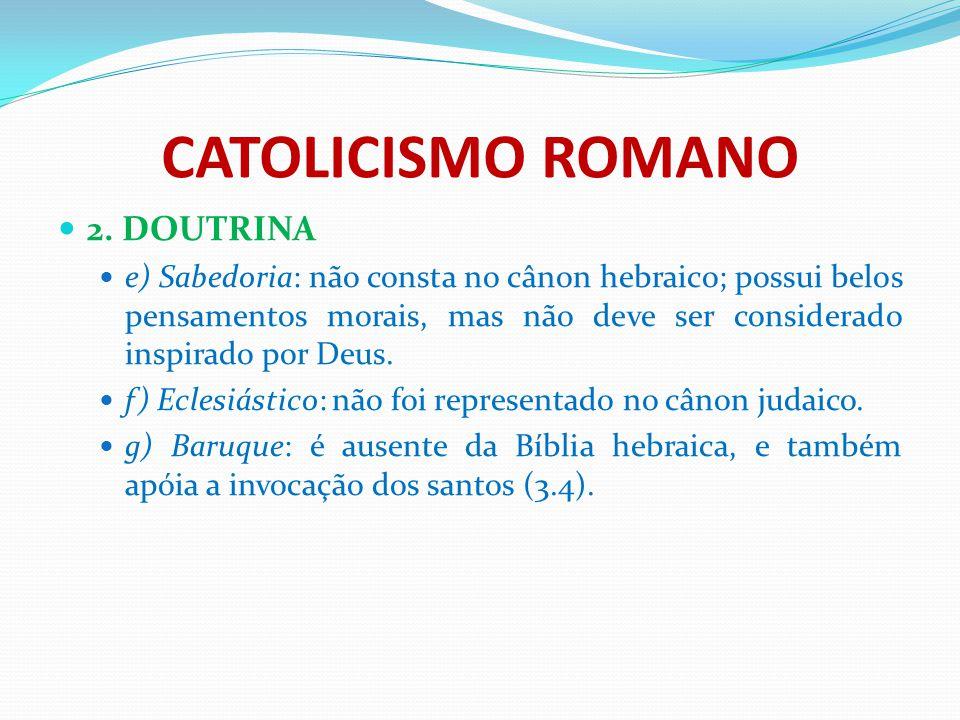 CATOLICISMO ROMANO 2. DOUTRINA e) Sabedoria: não consta no cânon hebraico; possui belos pensamentos morais, mas não deve ser considerado inspirado por