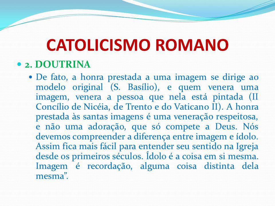 CATOLICISMO ROMANO 2. DOUTRINA De fato, a honra prestada a uma imagem se dirige ao modelo original (S. Basílio), e quem venera uma imagem, venera a pe
