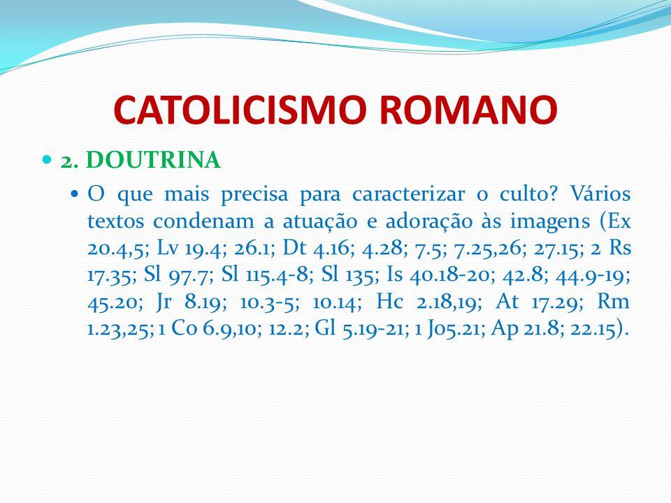 CATOLICISMO ROMANO 2. DOUTRINA O que mais precisa para caracterizar o culto? Vários textos condenam a atuação e adoração às imagens (Ex 20.4,5; Lv 19.