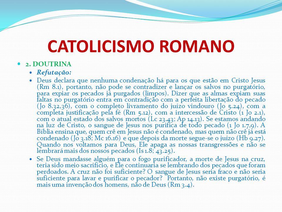 CATOLICISMO ROMANO 2. DOUTRINA Refutação: Deus declara que nenhuma condenação há para os que estão em Cristo Jesus (Rm 8.1), portanto, não pode se con