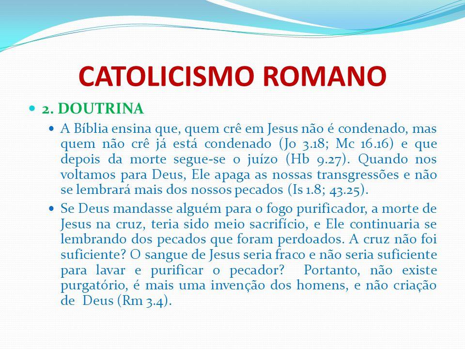 CATOLICISMO ROMANO 2. DOUTRINA A Bíblia ensina que, quem crê em Jesus não é condenado, mas quem não crê já está condenado (Jo 3.18; Mc 16.16) e que de
