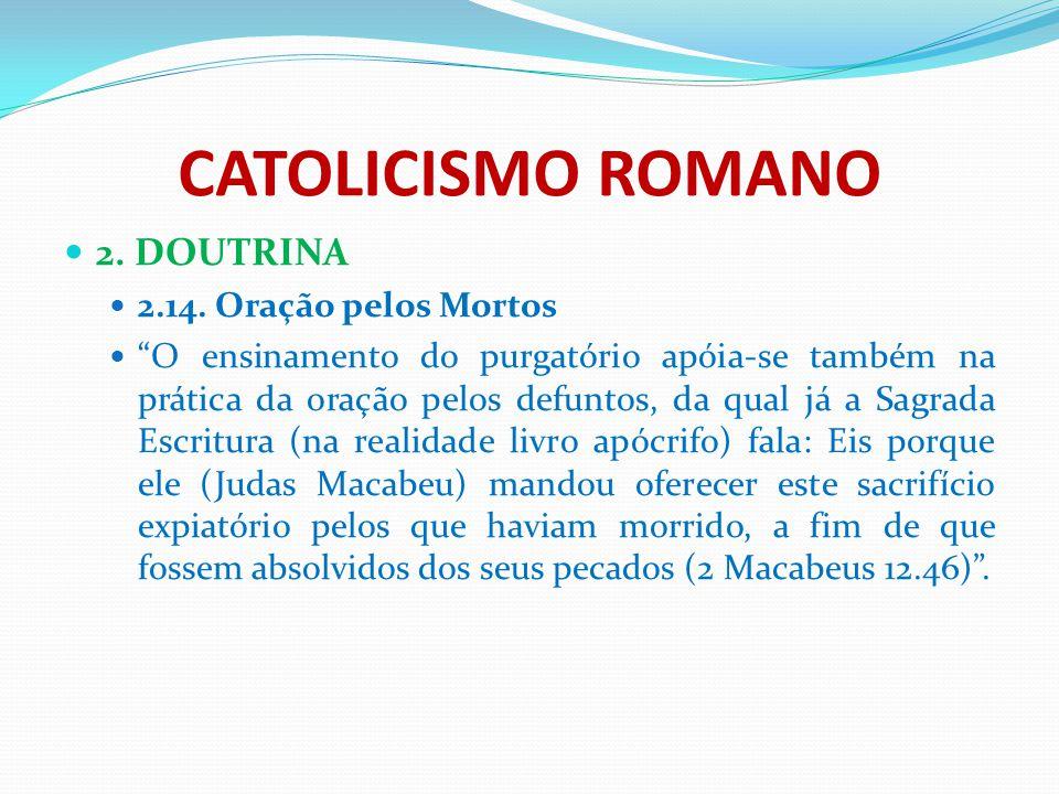 """CATOLICISMO ROMANO 2. DOUTRINA 2.14. Oração pelos Mortos """"O ensinamento do purgatório apóia-se também na prática da oração pelos defuntos, da qual já"""