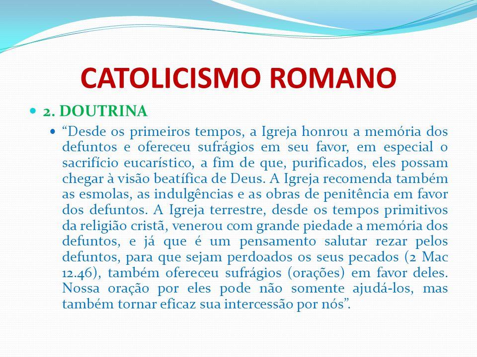 """CATOLICISMO ROMANO 2. DOUTRINA """"Desde os primeiros tempos, a Igreja honrou a memória dos defuntos e ofereceu sufrágios em seu favor, em especial o sac"""
