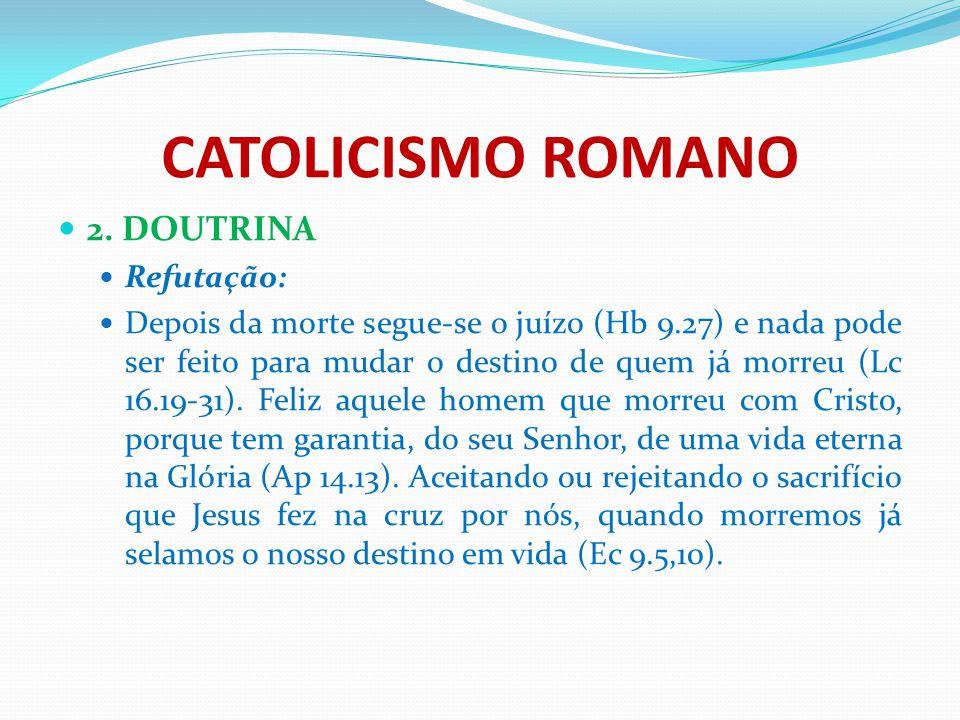 CATOLICISMO ROMANO 2. DOUTRINA Refutação: Depois da morte segue-se o juízo (Hb 9.27) e nada pode ser feito para mudar o destino de quem já morreu (Lc