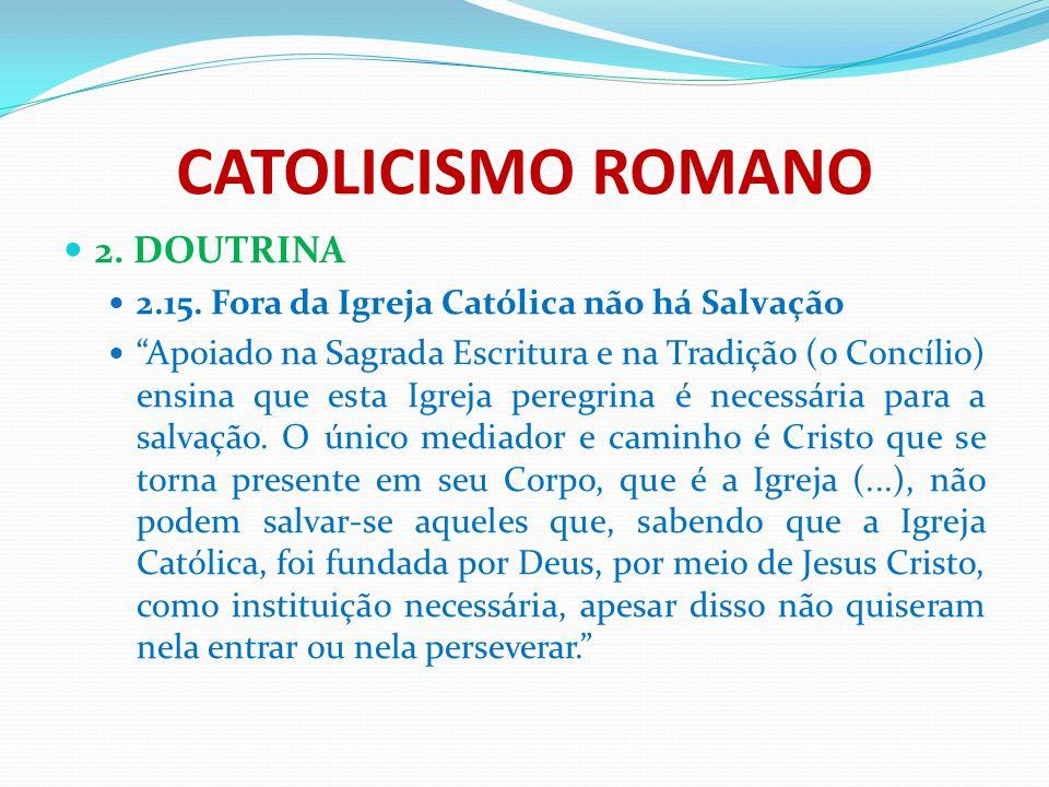 """CATOLICISMO ROMANO 2. DOUTRINA 2.15. Fora da Igreja Católica não há Salvação """"Apoiado na Sagrada Escritura e na Tradição (o Concílio) ensina que esta"""
