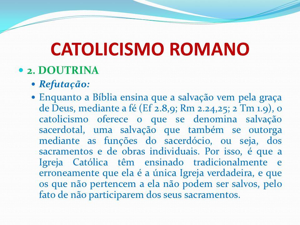 CATOLICISMO ROMANO 2. DOUTRINA Refutação: Enquanto a Bíblia ensina que a salvação vem pela graça de Deus, mediante a fé (Ef 2.8,9; Rm 2.24,25; 2 Tm 1.