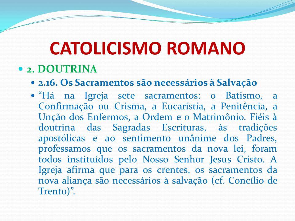 """CATOLICISMO ROMANO 2. DOUTRINA 2.16. Os Sacramentos são necessários à Salvação """"Há na Igreja sete sacramentos: o Batismo, a Confirmação ou Crisma, a E"""