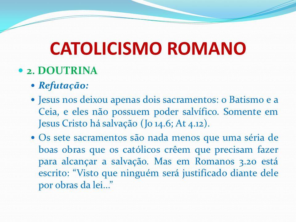 CATOLICISMO ROMANO 2. DOUTRINA Refutação: Jesus nos deixou apenas dois sacramentos: o Batismo e a Ceia, e eles não possuem poder salvífico. Somente em