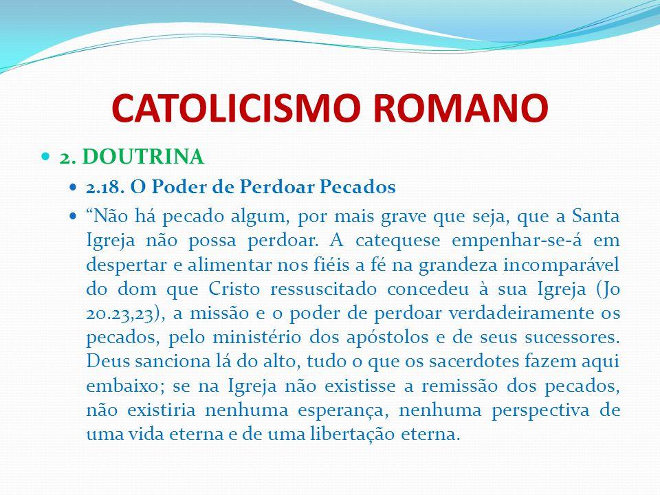 """CATOLICISMO ROMANO 2. DOUTRINA 2.18. O Poder de Perdoar Pecados """"Não há pecado algum, por mais grave que seja, que a Santa Igreja não possa perdoar. A"""