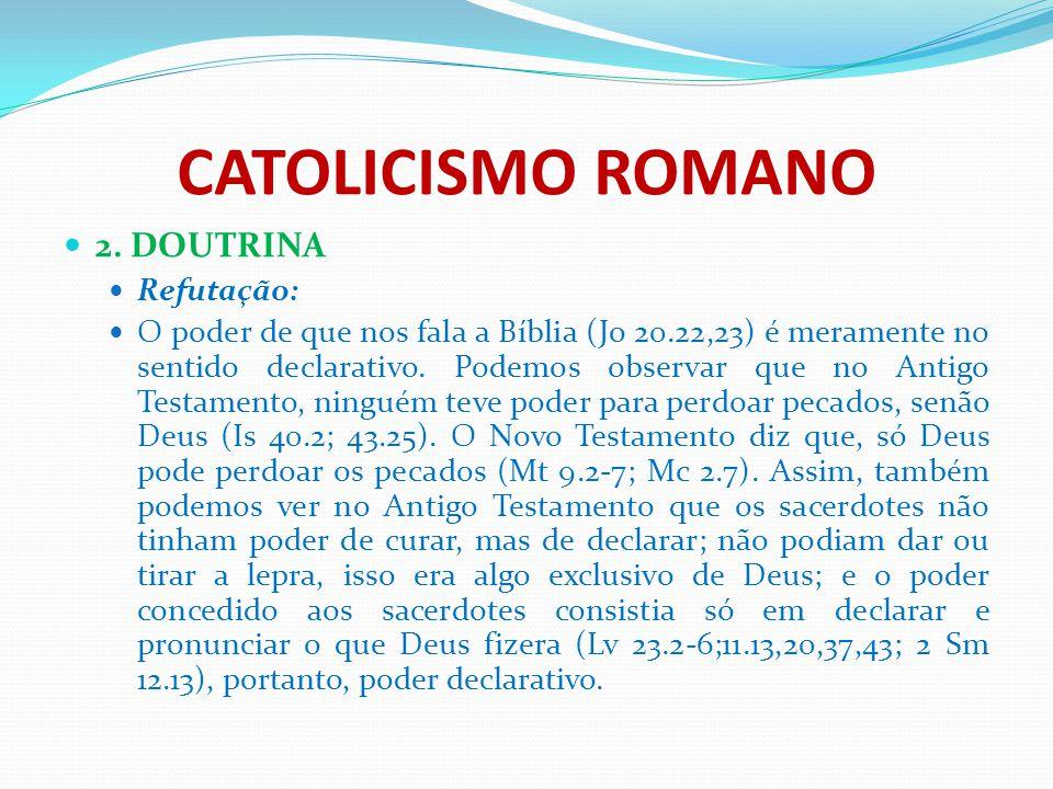 CATOLICISMO ROMANO 2. DOUTRINA Refutação: O poder de que nos fala a Bíblia (Jo 20.22,23) é meramente no sentido declarativo. Podemos observar que no A