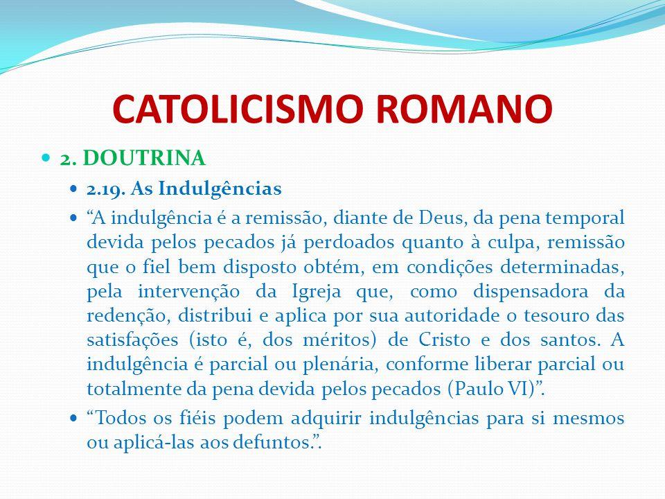 """CATOLICISMO ROMANO 2. DOUTRINA 2.19. As Indulgências """"A indulgência é a remissão, diante de Deus, da pena temporal devida pelos pecados já perdoados q"""