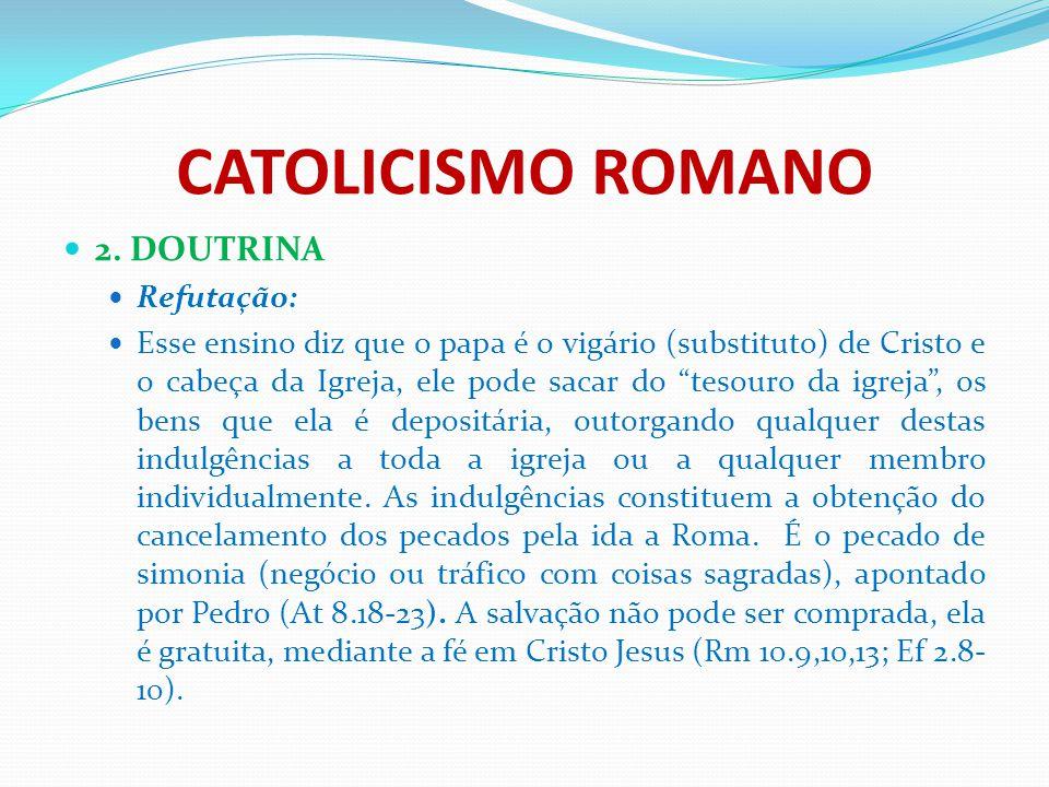 """CATOLICISMO ROMANO 2. DOUTRINA Refutação: Esse ensino diz que o papa é o vigário (substituto) de Cristo e o cabeça da Igreja, ele pode sacar do """"tesou"""