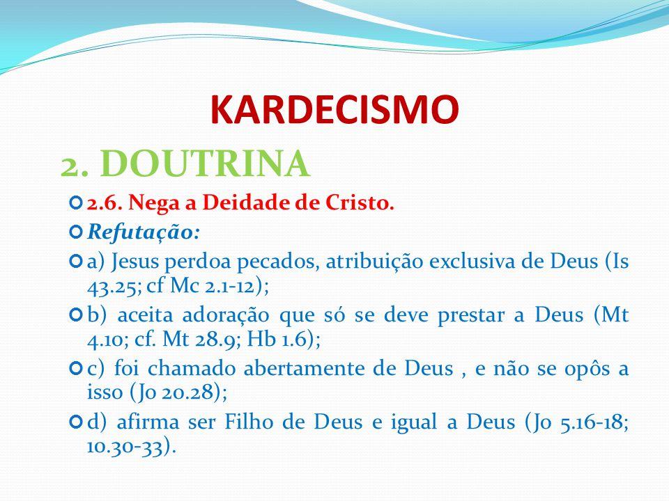 KARDECISMO 2. DOUTRINA 2.6. Nega a Deidade de Cristo. Refutação: a) Jesus perdoa pecados, atribuição exclusiva de Deus (Is 43.25; cf Mc 2.1-12); b) ac