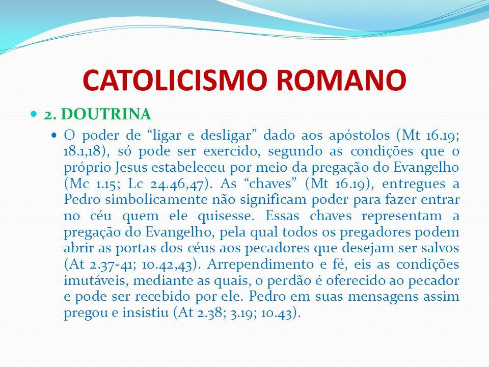 """CATOLICISMO ROMANO 2. DOUTRINA O poder de """"ligar e desligar"""" dado aos apóstolos (Mt 16.19; 18.1,18), só pode ser exercido, segundo as condições que o"""