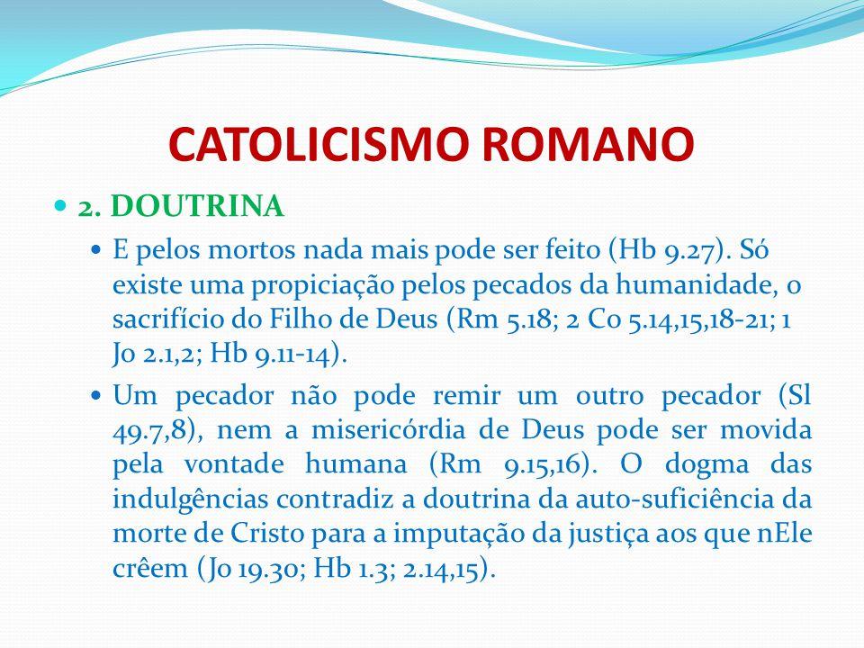 CATOLICISMO ROMANO 2. DOUTRINA E pelos mortos nada mais pode ser feito (Hb 9.27). Só existe uma propiciação pelos pecados da humanidade, o sacrifício